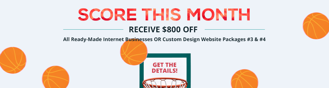 2018 March Madness Sale - Save $800 off all ready-made internet businesses OR Custom Design Packages #3 and #4.  Purchase by March 31, 2018