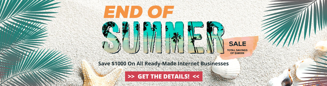 2018 End of Summer Sale - Save $1000 off all ready-made internet businesses. Purchase by September 5, 2018