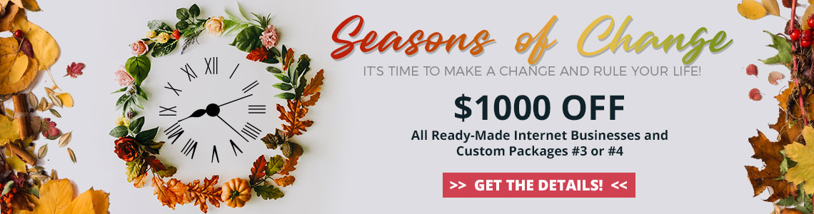 2019 Seasons of Change Sale - Save $1000 off all ready-made internet businesses and Custom Packages #3 or #4. Purchase by September 30, 2019
