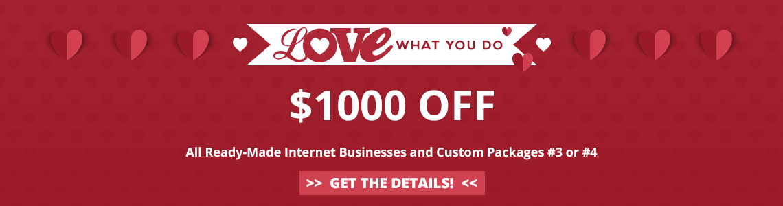 2019 Love What You Do Sale - Save $1000 off all ready-made internet businesses and Custom Packages #3 or #4. Purchase by March 1, 2019