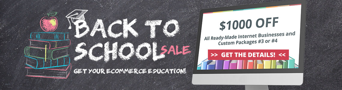 2019 Back to School Sale - Save $1000 off all ready-made internet businesses and Custom Packages #3 or #4. Purchase by September 15, 2019