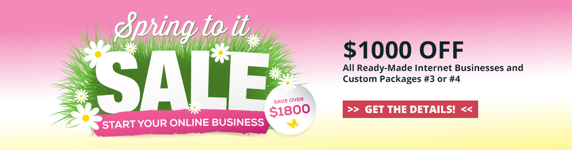 2019 Spring to it Sale - Save $1000 off all ready-made internet businesses and Custom Packages #3 or #4. Purchase by April 30, 2019