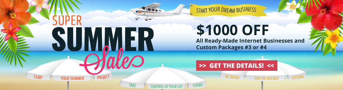 2019 Super Summer Sale - Save $1000 off all ready-made internet businesses and Custom Packages #3 or #4. Purchase by June 30, 2019