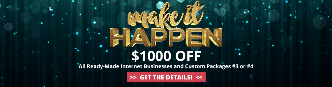 2019 Make it Happen March Sale - Save $1000 off all ready-made internet businesses and Custom Packages #3 or #4. Purchase by April 1, 2019