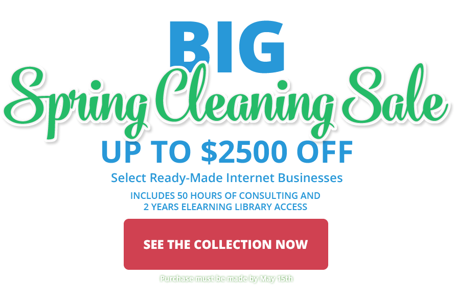 2017 BIG Spring Cleaning Sale - Save up to $2500 off select ready-made internet businesses.  Purchase by May 15, 2017