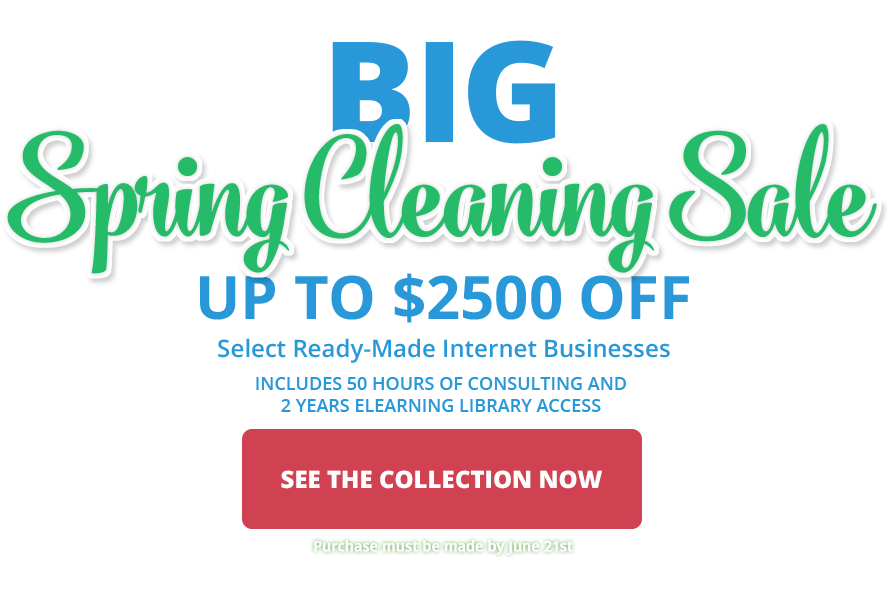 2017 BIG Spring Cleaning Sale - Save up to $2500 off select ready-made internet businesses.  Purchase by June 21, 2017