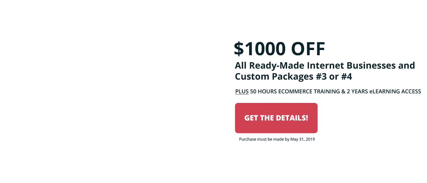 2019 Make it Happen Sale - Save $1000 off all ready-made internet businesses and Custom Packages #3 or #4. Purchase by May 31, 2019
