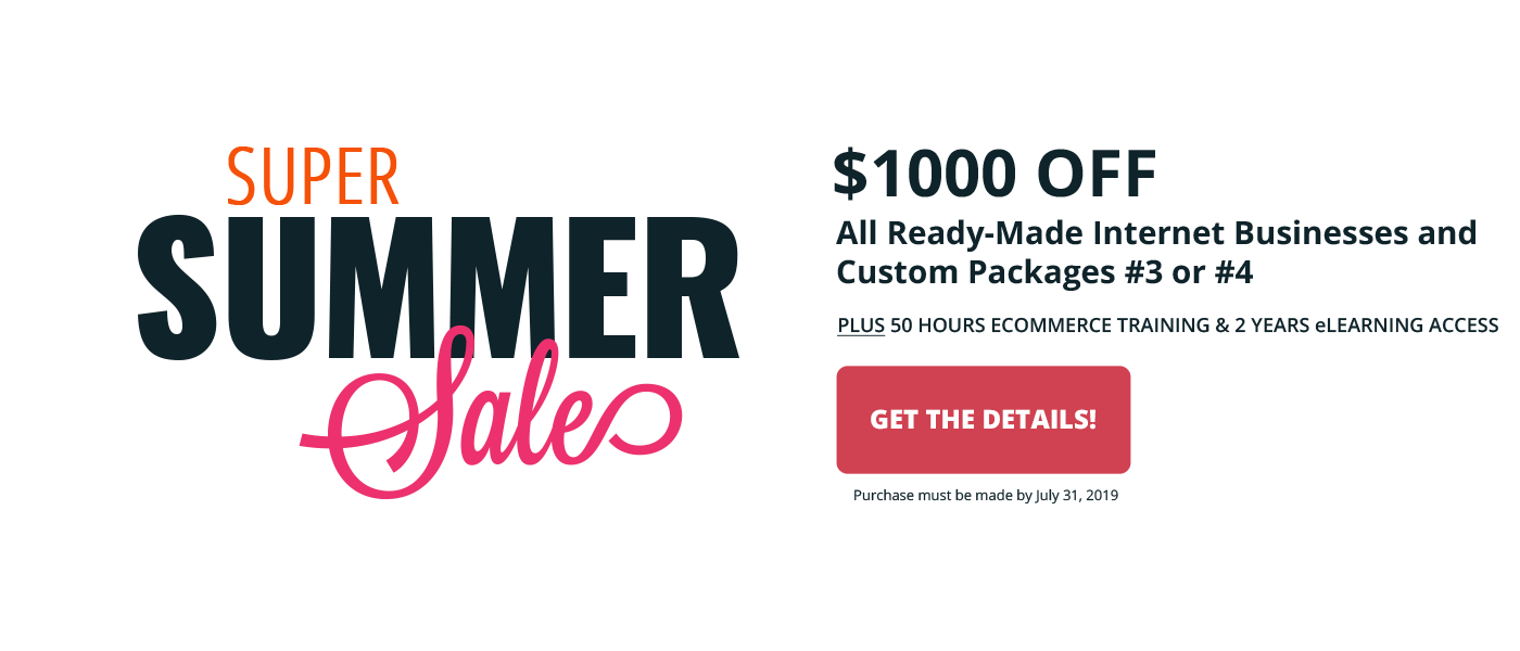 2019 Super Summer Sale - Save $1000 off all ready-made internet businesses and Custom Packages #3 or #4. Purchase by July 31, 2019