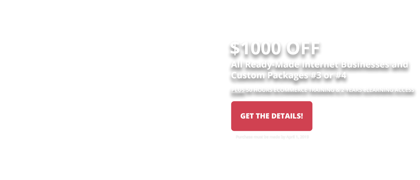 2019 Make it Happen Sale - Save $1000 off all ready-made internet businesses and Custom Packages #3 or #4. Purchase by April 1, 2019
