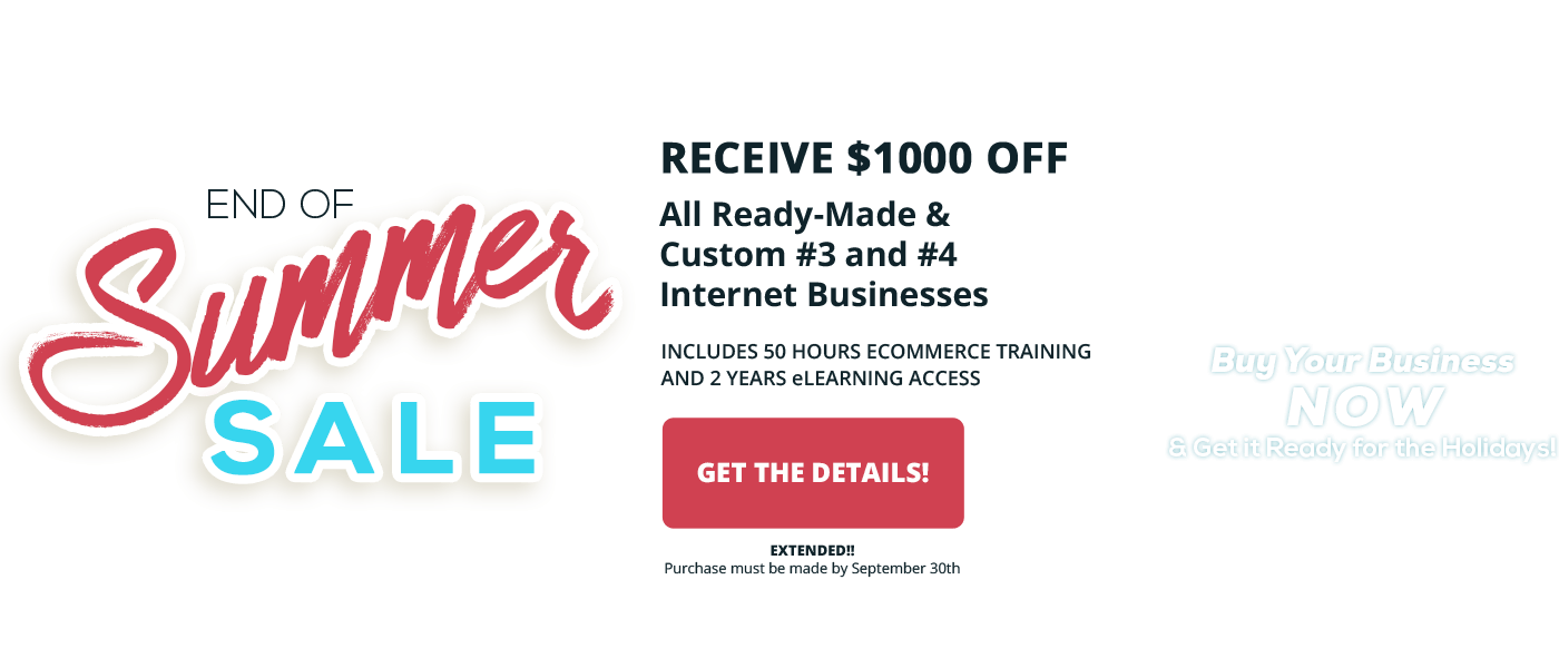 2017 End of Summer Sale - Save $1000 off all ready-made and custom #3 and #4 internet businesses.  Purchase by September 20, 2017