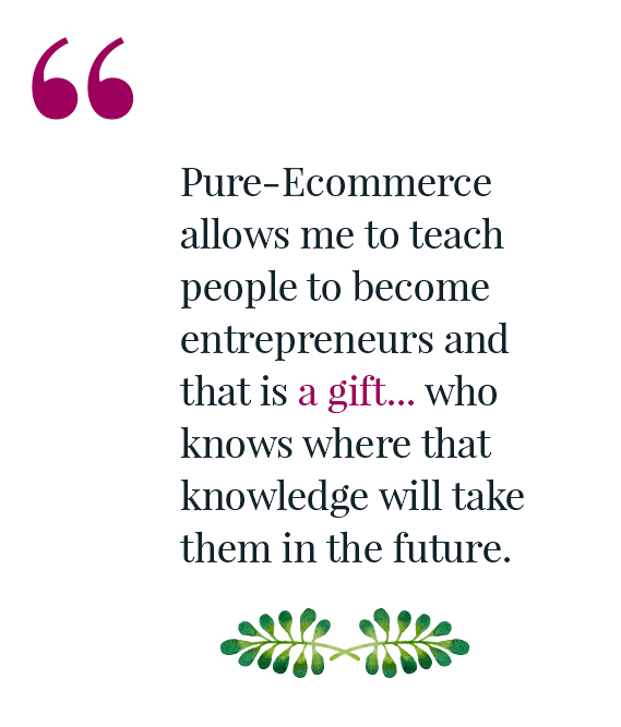 Pure-Ecommerce allows me to teach people...