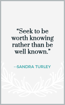 Seek to be worth knowing rather than be well known.