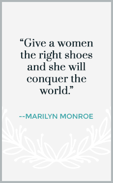 Give a woman the right shoes and she will conquer the world.
