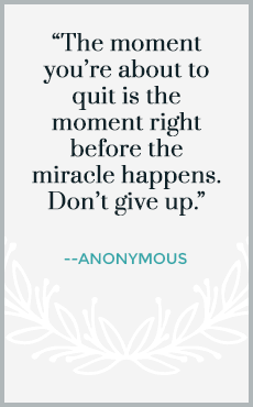 The moment you're about to quit is the moment right before the miracle happens. Don't give up.