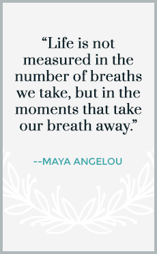 Life is not measured in the number of breaths we take, but in the moments that take our breath away.