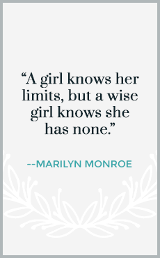 A girl knows her limits, but a wise girl knows she has none.