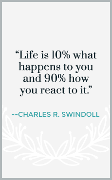 Life is 10% what happens to you and 90% of how you react to it.